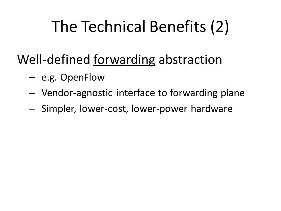 The Technical Benefits (2) Well-defined forwarding abstraction – e.g. OpenFlow – Vendor-agnostic interface to forwarding plane – Simpler, lower-cost,