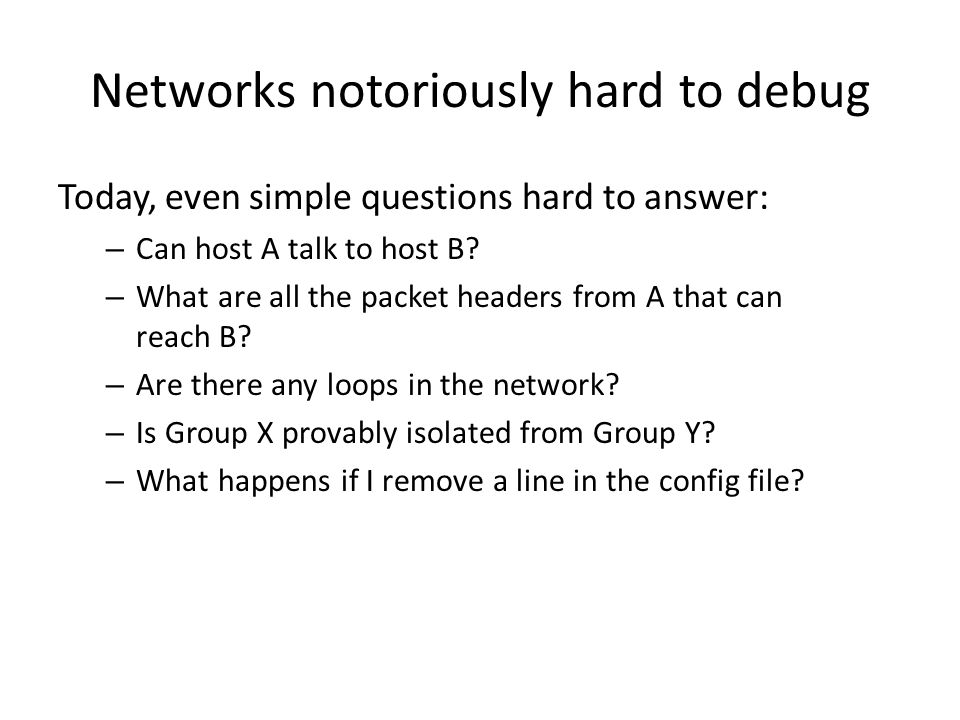 Networks notoriously hard to debug Today, even simple questions hard to answer: – Can host A talk to host B? – What are all the packet headers from A