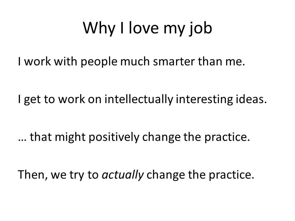 Why I love my job I work with people much smarter than me. I get to work on intellectually interesting ideas. … that might positively change the pract