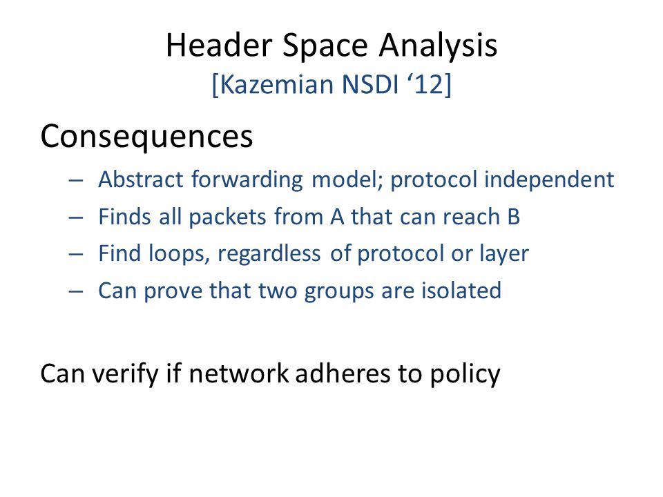 Header Space Analysis [Kazemian NSDI '12] Consequences – Abstract forwarding model; protocol independent – Finds all packets from A that can reach B –