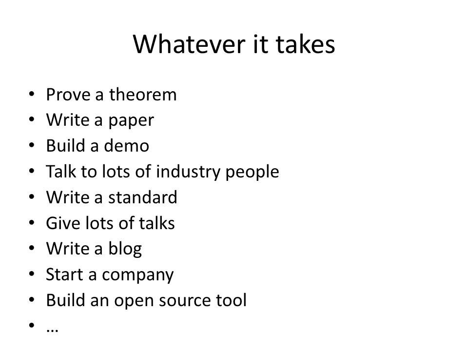 Whatever it takes Prove a theorem Write a paper Build a demo Talk to lots of industry people Write a standard Give lots of talks Write a blog Start a