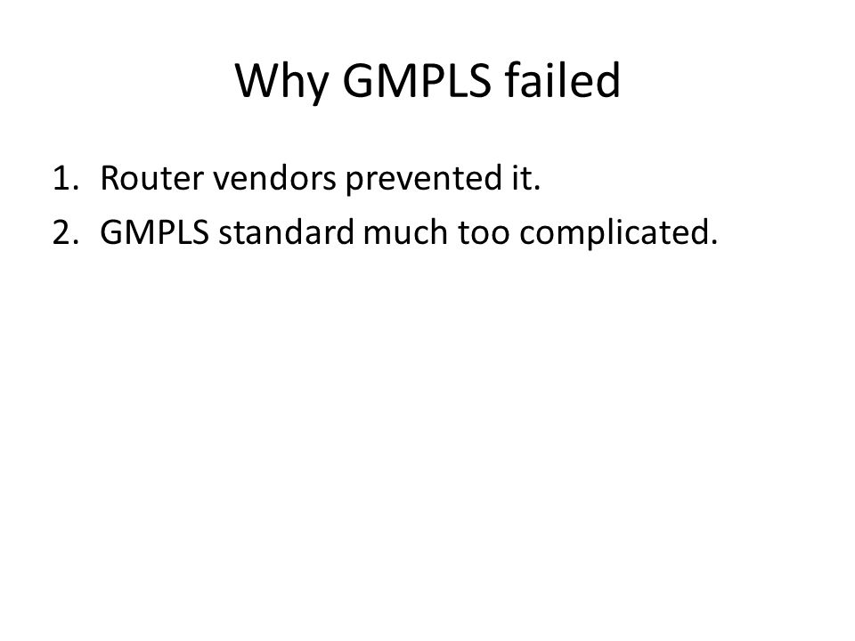 Why GMPLS failed 1.Router vendors prevented it. 2.GMPLS standard much too complicated.