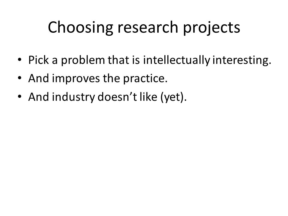 Choosing research projects Pick a problem that is intellectually interesting. And improves the practice. And industry doesn't like (yet).