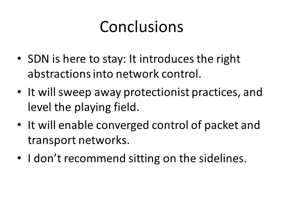 Conclusions SDN is here to stay: It introduces the right abstractions into network control. It will sweep away protectionist practices, and level the
