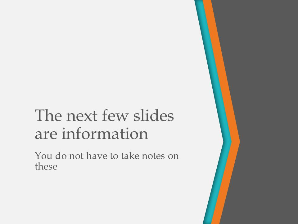 The next few slides are information You do not have to take notes on these