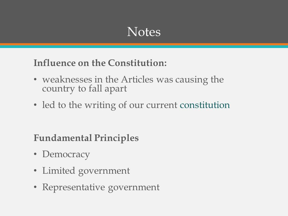 Notes (continued) Problems with the Articles: 1)most power resided (stayed) with the states 2)Created a weak central/national gov't  No power to tax the states  No power to enforce laws on the states  Needed all 13 states to agree to amend any laws