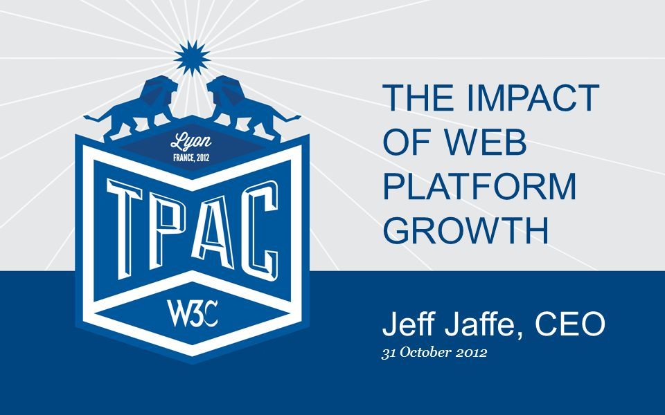 Jeff Jaffe, CEO 31 October 2012 THE IMPACT OF WEB PLATFORM GROWTH