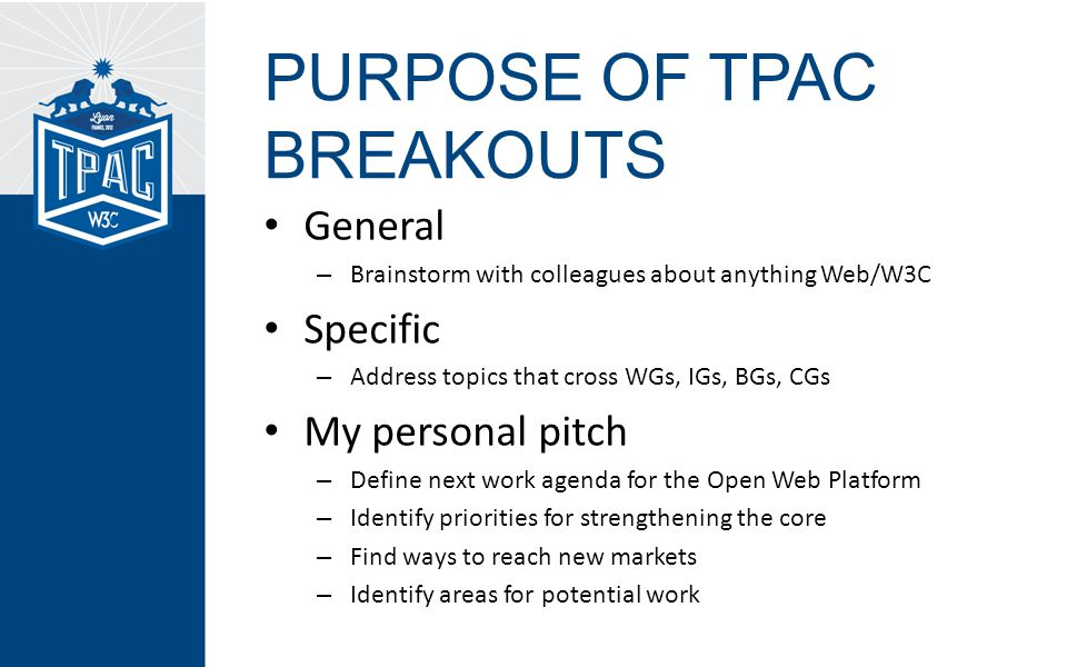 PURPOSE OF TPAC BREAKOUTS General – Brainstorm with colleagues about anything Web/W3C Specific – Address topics that cross WGs, IGs, BGs, CGs My personal pitch – Define next work agenda for the Open Web Platform – Identify priorities for strengthening the core – Find ways to reach new markets – Identify areas for potential work