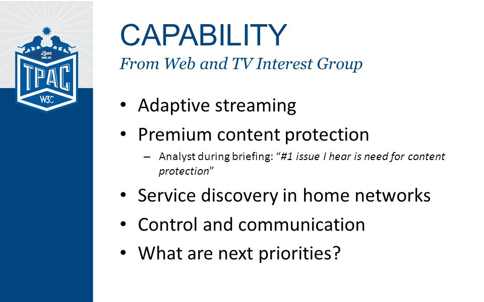 CAPABILITY From Web and TV Interest Group Adaptive streaming Premium content protection – Analyst during briefing: #1 issue I hear is need for content protection Service discovery in home networks Control and communication What are next priorities