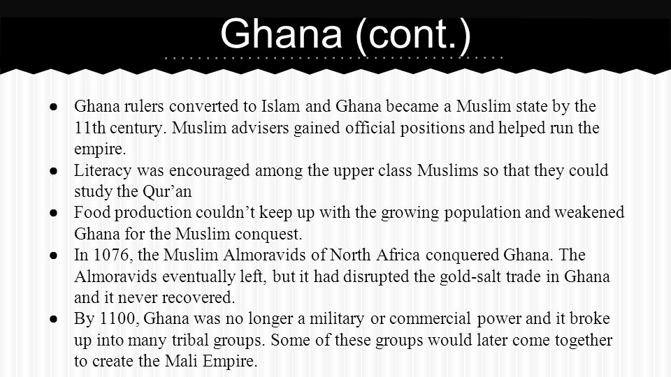 ● Ghana rulers converted to Islam and Ghana became a Muslim state by the 11th century. Muslim advisers gained official positions and helped run the em