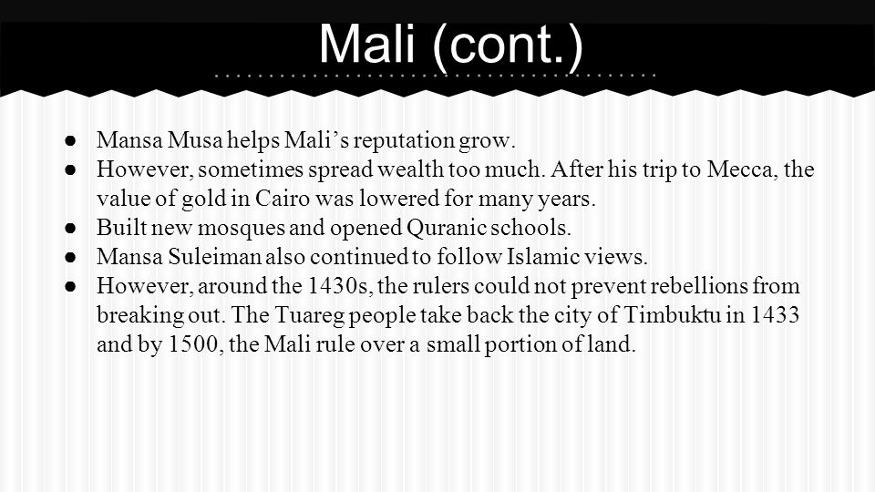 ● Mansa Musa helps Mali's reputation grow. ● However, sometimes spread wealth too much. After his trip to Mecca, the value of gold in Cairo was lowere