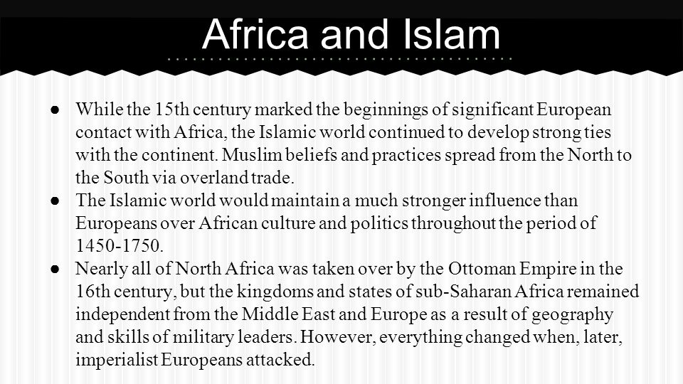 ● While the 15th century marked the beginnings of significant European contact with Africa, the Islamic world continued to develop strong ties with th