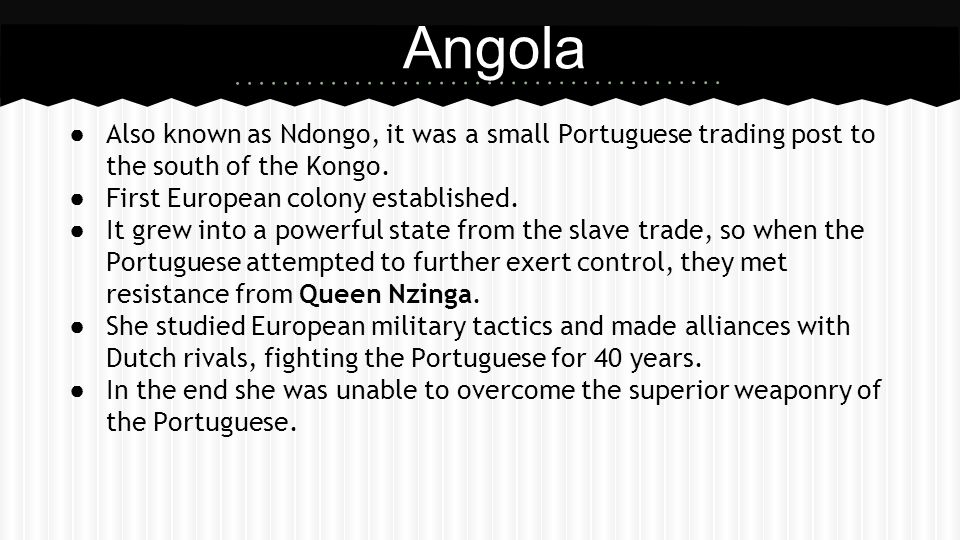 ● Also known as Ndongo, it was a small Portuguese trading post to the south of the Kongo. ● First European colony established. ● It grew into a powerf