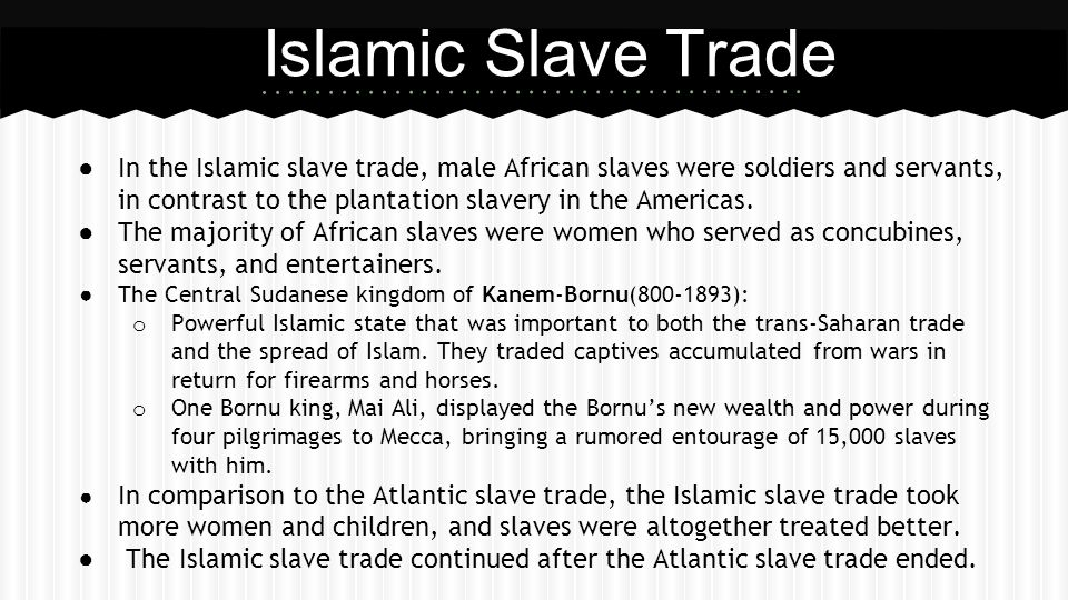 ● In the Islamic slave trade, male African slaves were soldiers and servants, in contrast to the plantation slavery in the Americas. ● The majority of