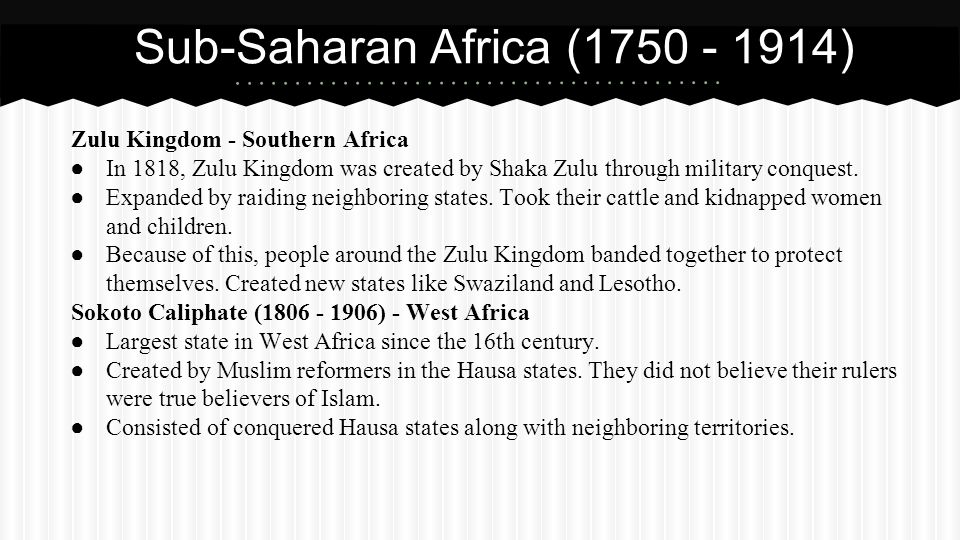 Zulu Kingdom - Southern Africa ● In 1818, Zulu Kingdom was created by Shaka Zulu through military conquest. ● Expanded by raiding neighboring states.