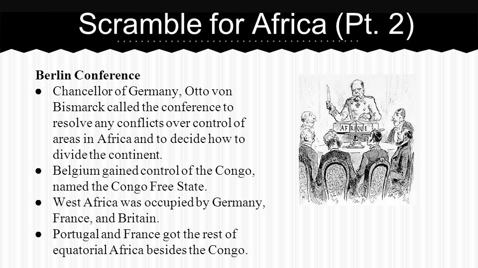 Berlin Conference ● Chancellor of Germany, Otto von Bismarck called the conference to resolve any conflicts over control of areas in Africa and to dec