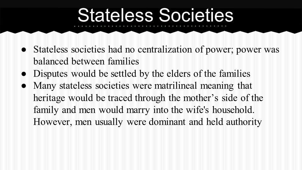 ● Stateless societies had no centralization of power; power was balanced between families ● Disputes would be settled by the elders of the families ●