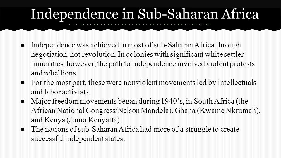 ● Independence was achieved in most of sub-Saharan Africa through negotiation, not revolution. In colonies with significant white settler minorities,