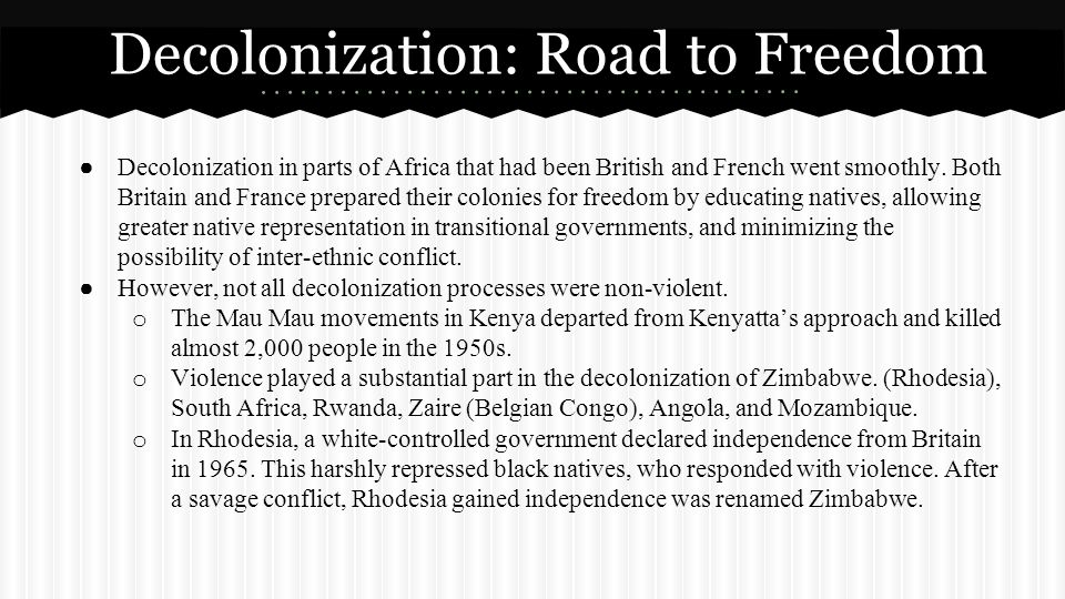 ● Decolonization in parts of Africa that had been British and French went smoothly. Both Britain and France prepared their colonies for freedom by edu
