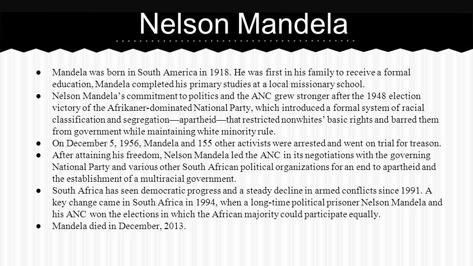 ● Mandela was born in South America in 1918. He was first in his family to receive a formal education, Mandela completed his primary studies at a loca