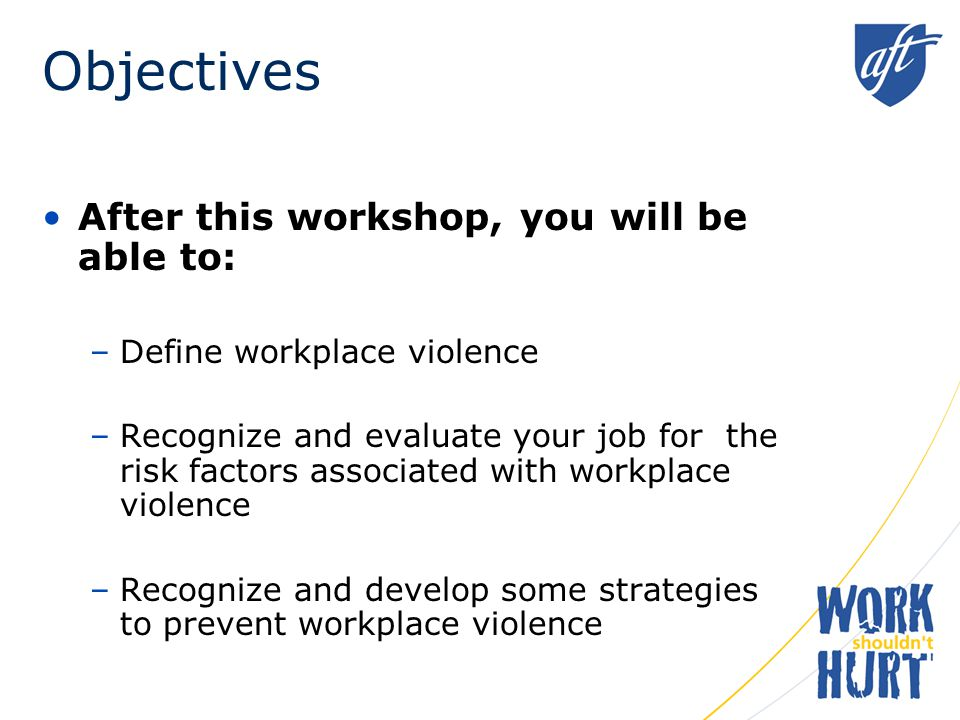 Objectives After this workshop, you will be able to: –Define workplace violence –Recognize and evaluate your job for the risk factors associated with workplace violence –Recognize and develop some strategies to prevent workplace violence