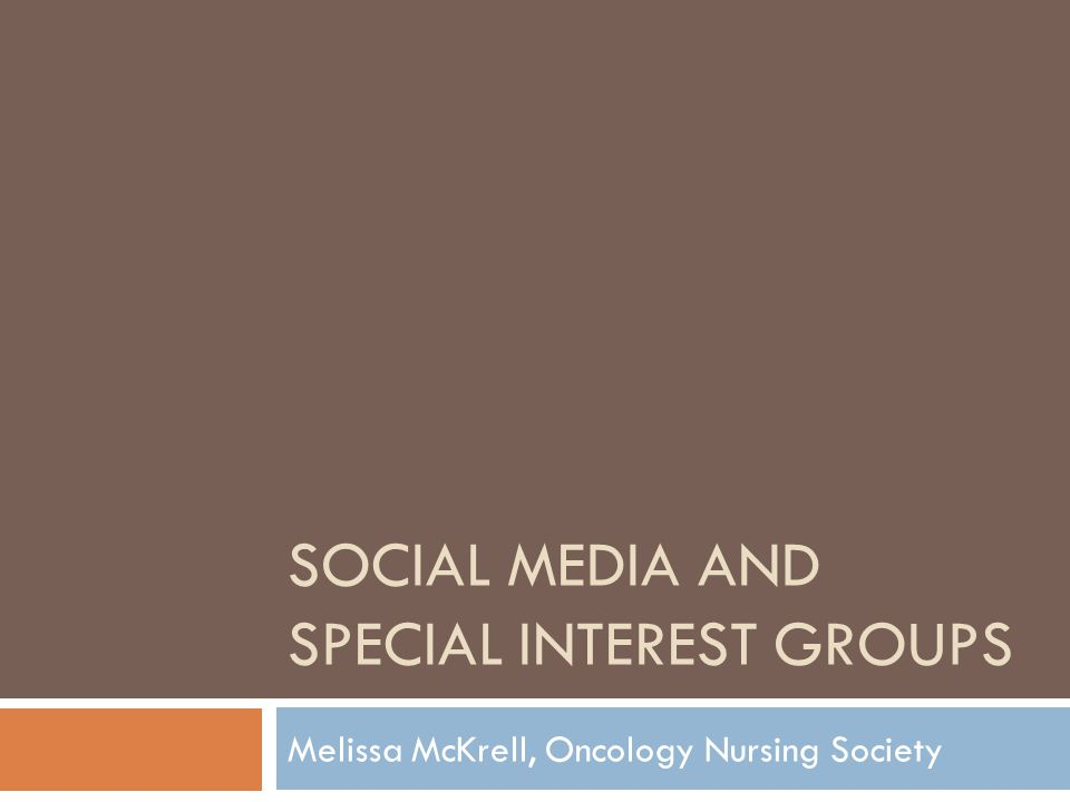 SOCIAL MEDIA AND SPECIAL INTEREST GROUPS Melissa McKrell, Oncology Nursing Society