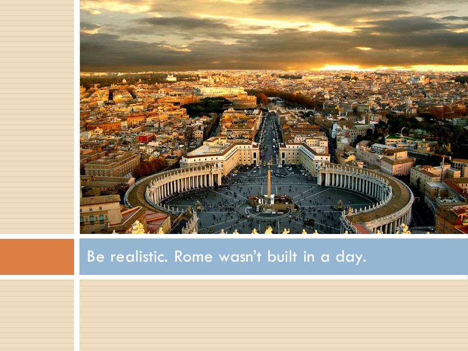 Be realistic. Rome wasn't built in a day.