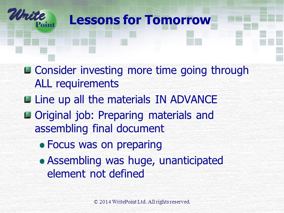 Lessons for Tomorrow Consider investing more time going through ALL requirements Line up all the materials IN ADVANCE Original job: Preparing materials and assembling final document Focus was on preparing Assembling was huge, unanticipated element not defined © 2014 WritePoint Ltd.