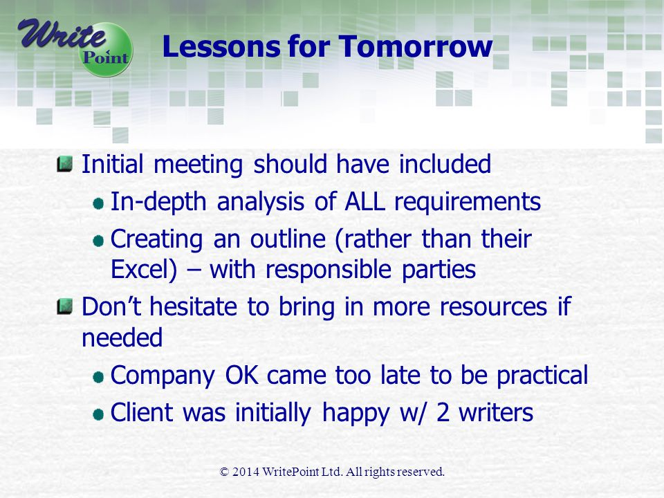 Lessons for Tomorrow Initial meeting should have included In-depth analysis of ALL requirements Creating an outline (rather than their Excel) – with responsible parties Don't hesitate to bring in more resources if needed Company OK came too late to be practical Client was initially happy w/ 2 writers © 2014 WritePoint Ltd.
