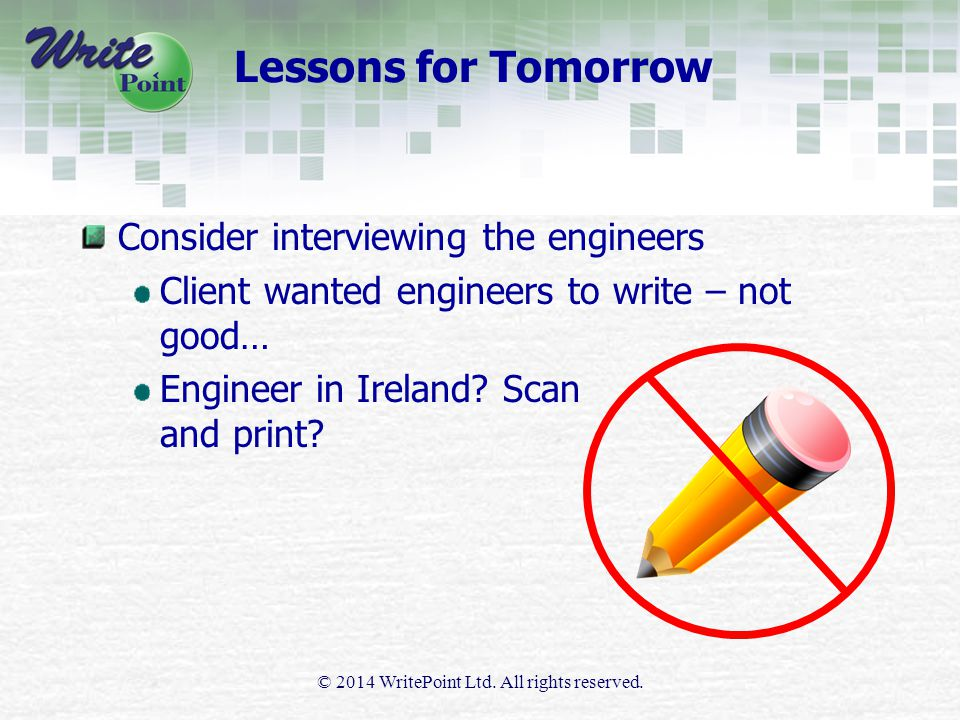 Lessons for Tomorrow Consider interviewing the engineers Client wanted engineers to write – not good… Engineer in Ireland.