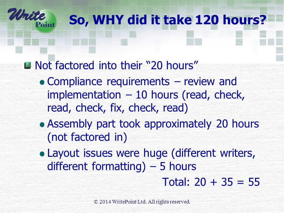 Not factored into their 20 hours Compliance requirements – review and implementation – 10 hours (read, check, read, check, fix, check, read) Assembly part took approximately 20 hours (not factored in) Layout issues were huge (different writers, different formatting) – 5 hours Total: 20 + 35 = 55 © 2014 WritePoint Ltd.