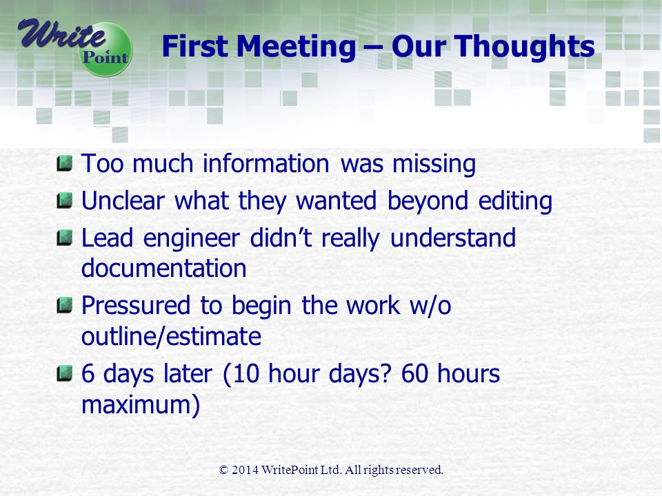 First Meeting – Our Thoughts Too much information was missing Unclear what they wanted beyond editing Lead engineer didn't really understand documentation Pressured to begin the work w/o outline/estimate 6 days later (10 hour days.