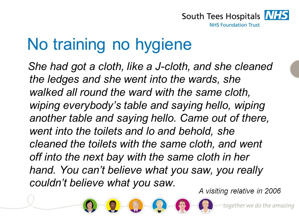 No training no hygiene She had got a cloth, like a J-cloth, and she cleaned the ledges and she went into the wards, she walked all round the ward with the same cloth, wiping everybody's table and saying hello, wiping another table and saying hello.