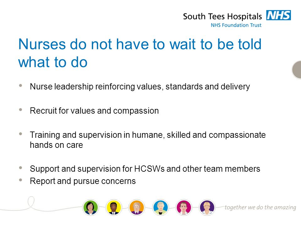 Nurses do not have to wait to be told what to do Nurse leadership reinforcing values, standards and delivery Recruit for values and compassion Training and supervision in humane, skilled and compassionate hands on care Support and supervision for HCSWs and other team members Report and pursue concerns