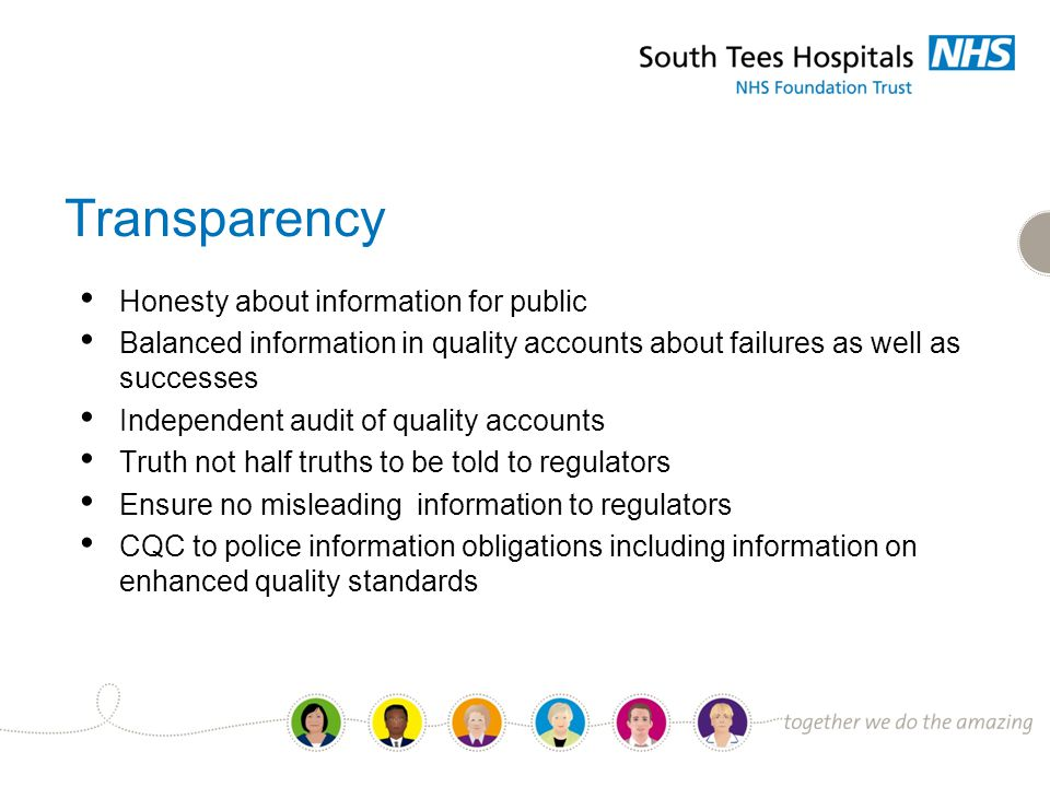 Transparency Honesty about information for public Balanced information in quality accounts about failures as well as successes Independent audit of quality accounts Truth not half truths to be told to regulators Ensure no misleading information to regulators CQC to police information obligations including information on enhanced quality standards