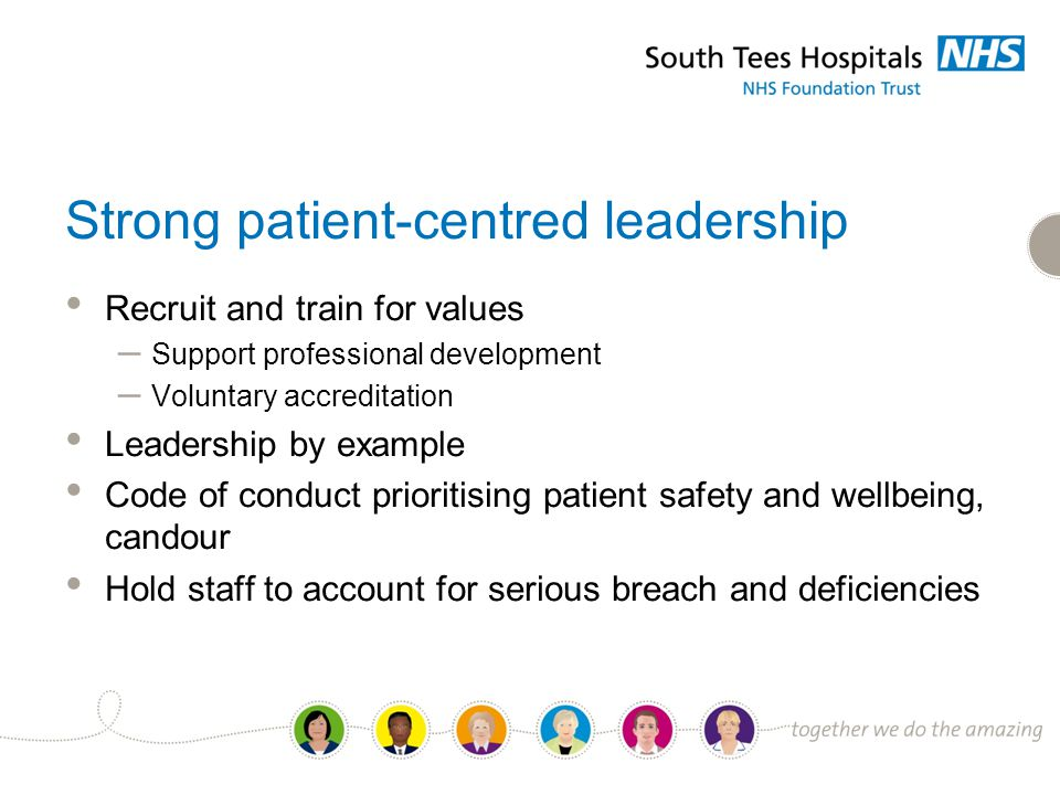 Strong patient-centred leadership Recruit and train for values – Support professional development – Voluntary accreditation Leadership by example Code of conduct prioritising patient safety and wellbeing, candour Hold staff to account for serious breach and deficiencies