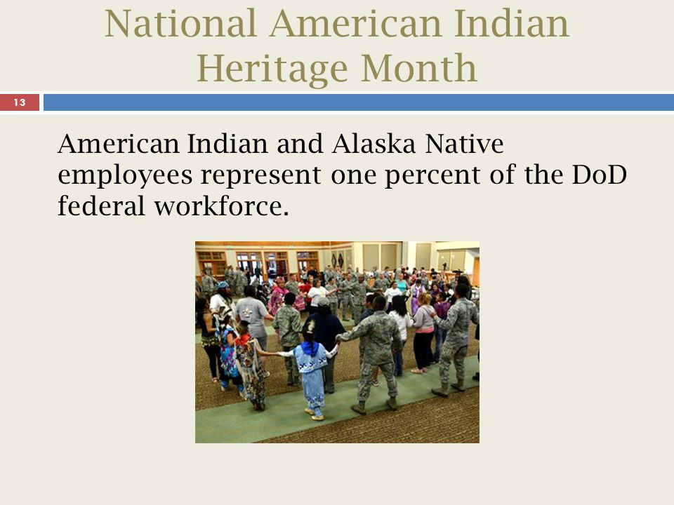 National American Indian Heritage Month 13 American Indian and Alaska Native employees represent one percent of the DoD federal workforce.