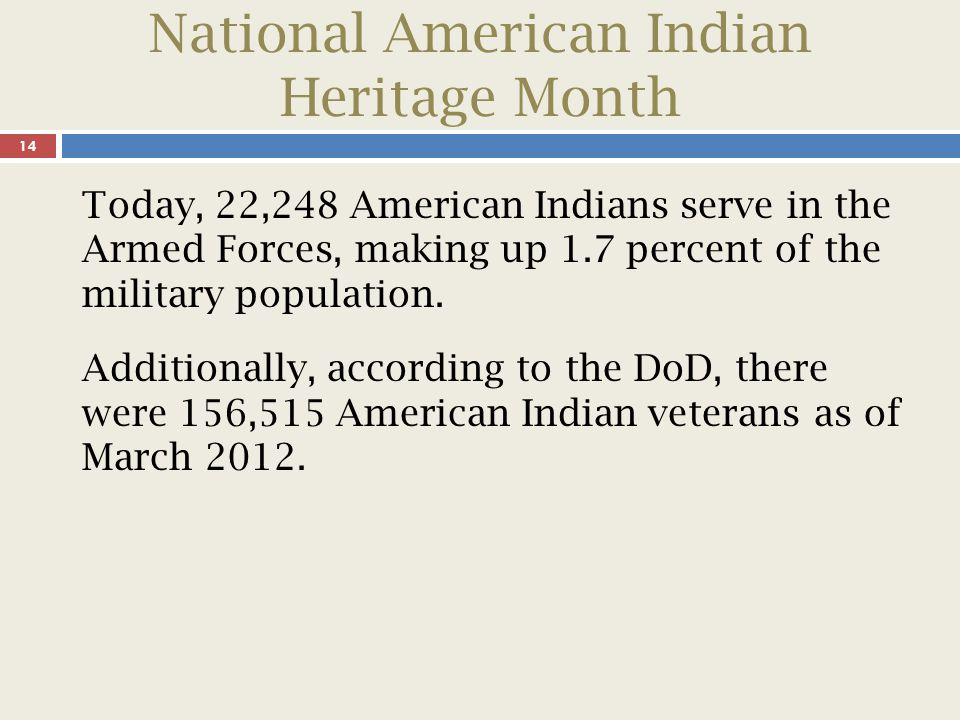 National American Indian Heritage Month 14 Today, 22,248 American Indians serve in the Armed Forces, making up 1.7 percent of the military population.
