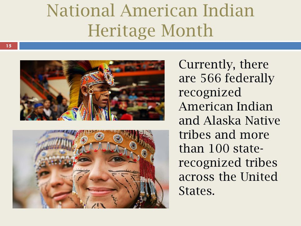 National American Indian Heritage Month 15 Currently, there are 566 federally recognized American Indian and Alaska Native tribes and more than 100 state- recognized tribes across the United States.