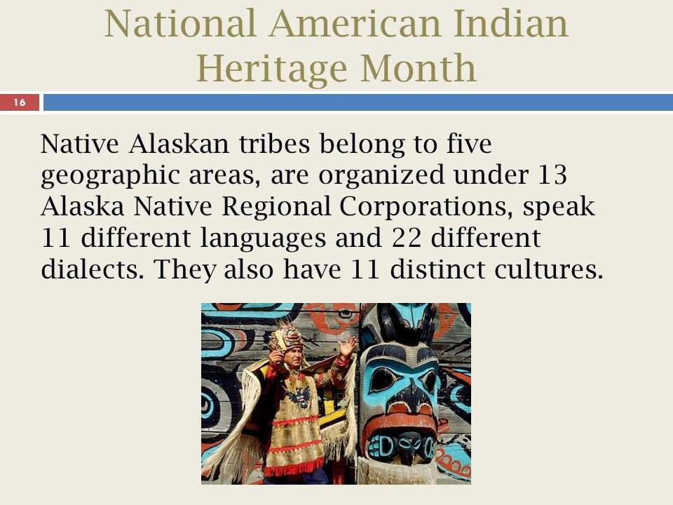 National American Indian Heritage Month 16 Native Alaskan tribes belong to five geographic areas, are organized under 13 Alaska Native Regional Corporations, speak 11 different languages and 22 different dialects.