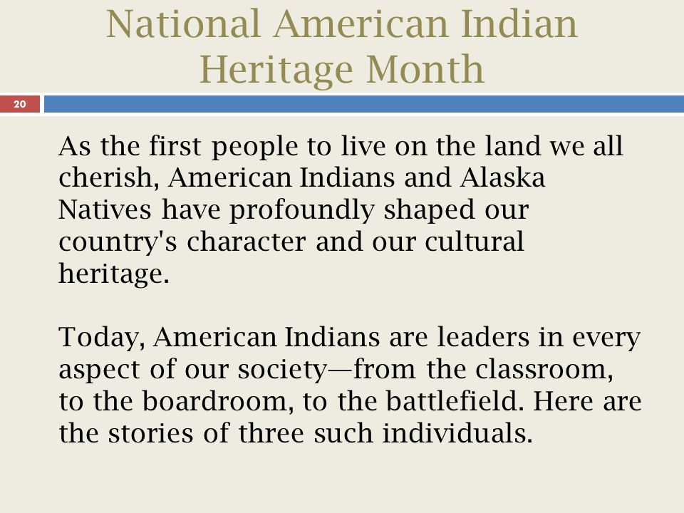 National American Indian Heritage Month 20 As the first people to live on the land we all cherish, American Indians and Alaska Natives have profoundly shaped our country s character and our cultural heritage.