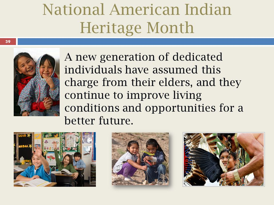 National American Indian Heritage Month 39 A new generation of dedicated individuals have assumed this charge from their elders, and they continue to improve living conditions and opportunities for a better future.