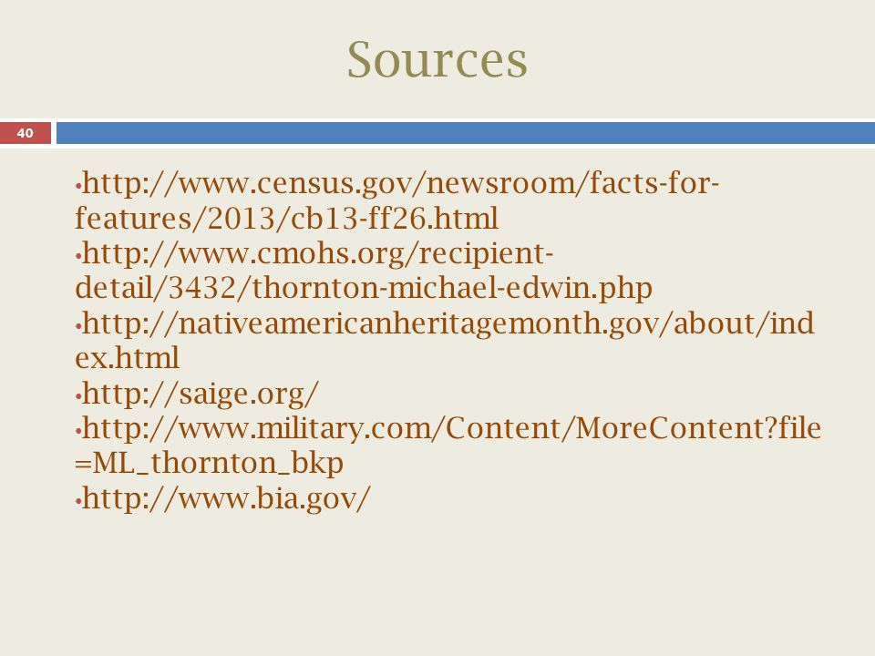 Sources 40 http://www.census.gov/newsroom/facts-for- features/2013/cb13-ff26.html http://www.cmohs.org/recipient- detail/3432/thornton-michael-edwin.php http://nativeamericanheritagemonth.gov/about/ind ex.html http://saige.org/ http://www.military.com/Content/MoreContent file =ML_thornton_bkp http://www.bia.gov/