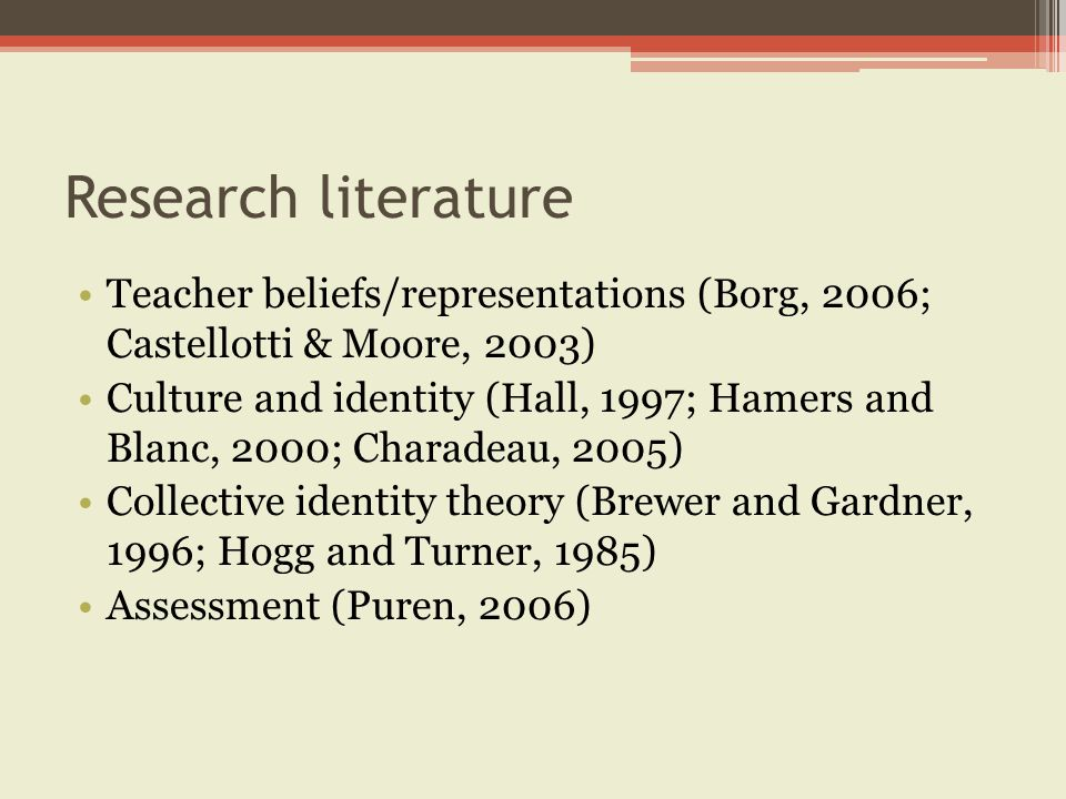 Research literature Teacher beliefs/representations (Borg, 2006; Castellotti & Moore, 2003) Culture and identity (Hall, 1997; Hamers and Blanc, 2000; Charadeau, 2005) Collective identity theory (Brewer and Gardner, 1996; Hogg and Turner, 1985) Assessment (Puren, 2006)
