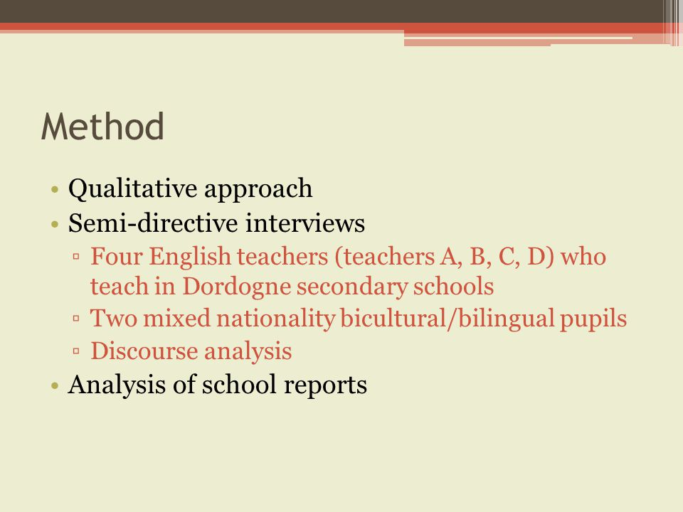 Method Qualitative approach Semi-directive interviews ▫Four English teachers (teachers A, B, C, D) who teach in Dordogne secondary schools ▫Two mixed nationality bicultural/bilingual pupils ▫Discourse analysis Analysis of school reports