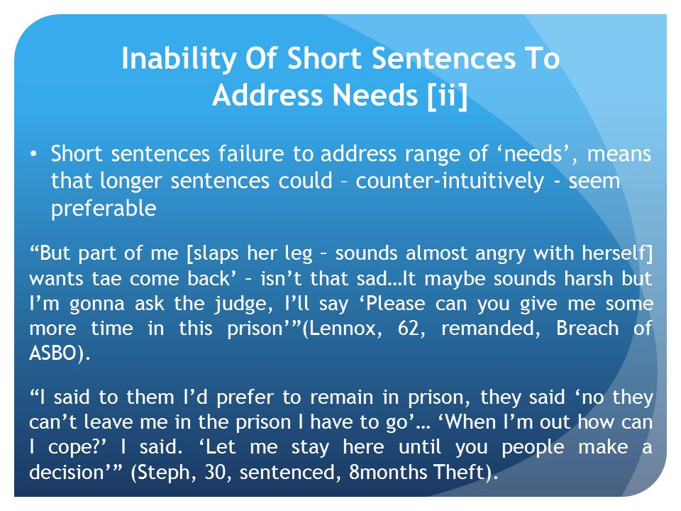 Inability Of Short Sentences To Address Needs [ii] Short sentences failure to address range of 'needs', means that longer sentences could – counter-intuitively - seem preferable But part of me [slaps her leg – sounds almost angry with herself] wants tae come back' – isn't that sad…It maybe sounds harsh but I'm gonna ask the judge, I'll say 'Please can you give me some more time in this prison' (Lennox, 62, remanded, Breach of ASBO).