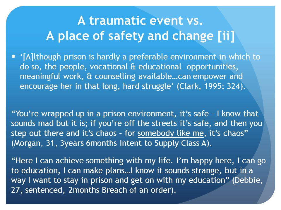 A traumatic event vs. A place of safety and change [ii] '[A]lthough prison is hardly a preferable environment in which to do so, the people, vocationa
