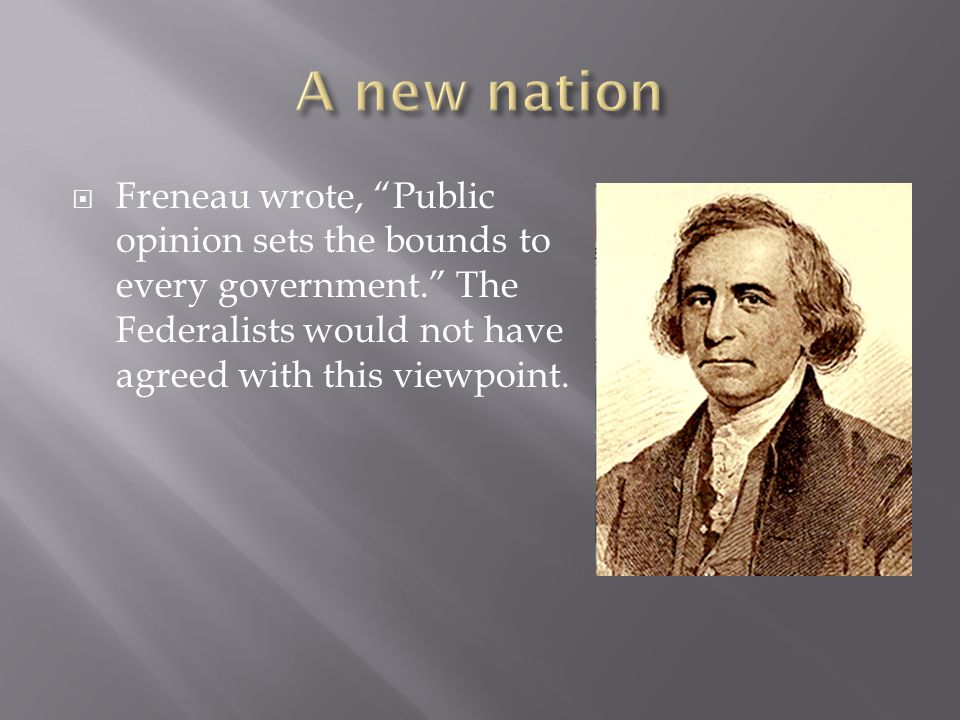  Freneau wrote, Public opinion sets the bounds to every government. The Federalists would not have agreed with this viewpoint.