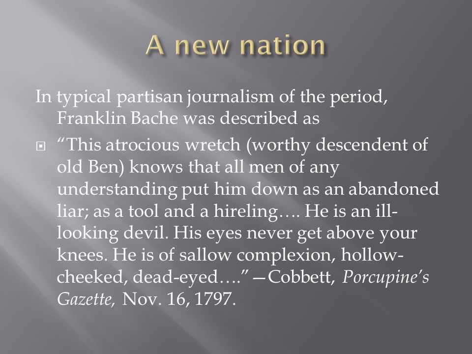 In typical partisan journalism of the period, Franklin Bache was described as  This atrocious wretch (worthy descendent of old Ben) knows that all men of any understanding put him down as an abandoned liar; as a tool and a hireling….