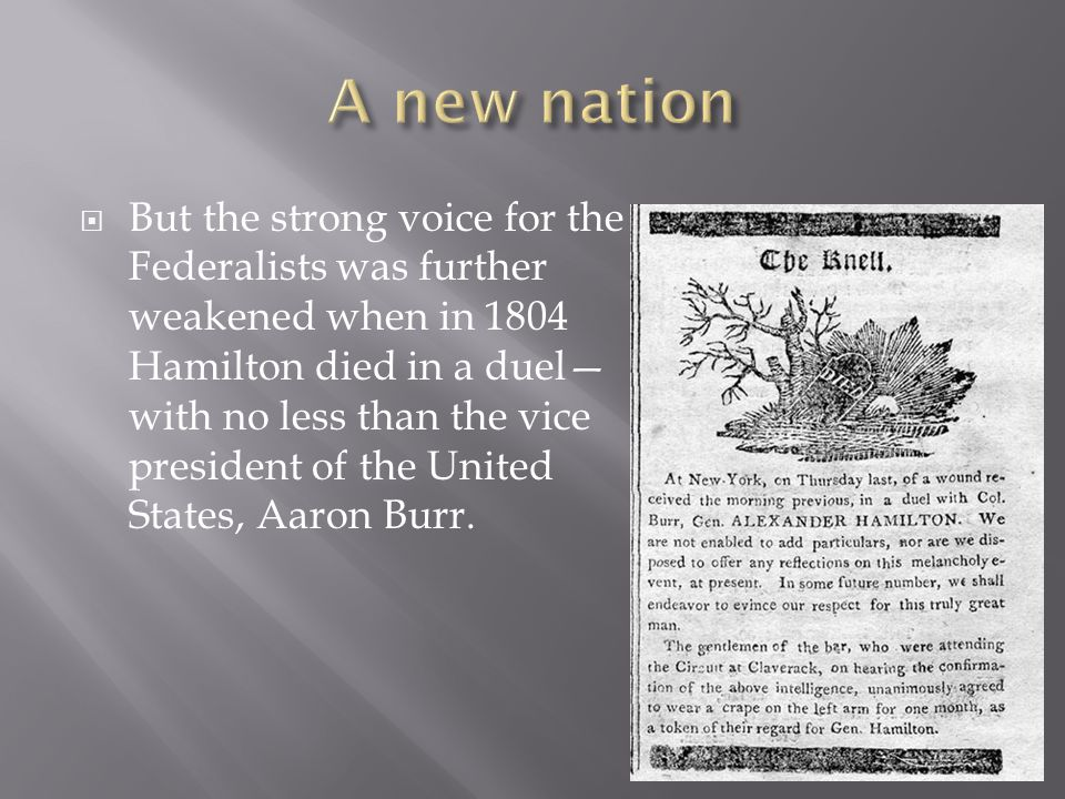  But the strong voice for the Federalists was further weakened when in 1804 Hamilton died in a duel— with no less than the vice president of the United States, Aaron Burr.